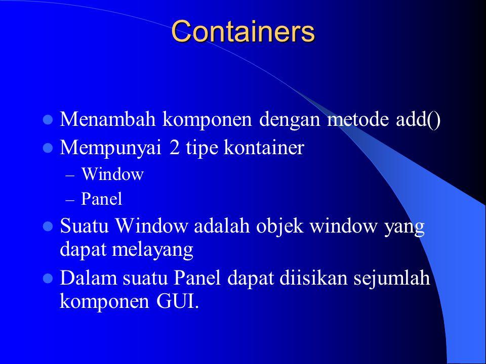 Containers Menambah komponen dengan metode add() Mempunyai 2 tipe kontainer – Window – Panel Suatu Window adalah objek window yang dapat melayang Dala