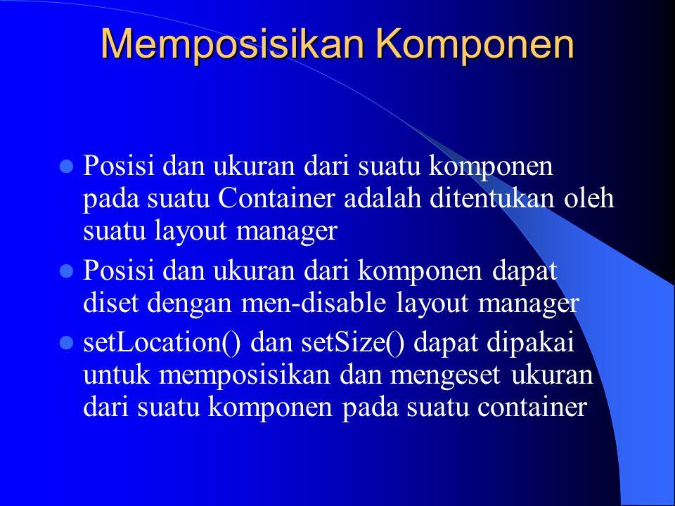Memposisikan Komponen Posisi dan ukuran dari suatu komponen pada suatu Container adalah ditentukan oleh suatu layout manager Posisi dan ukuran dari ko