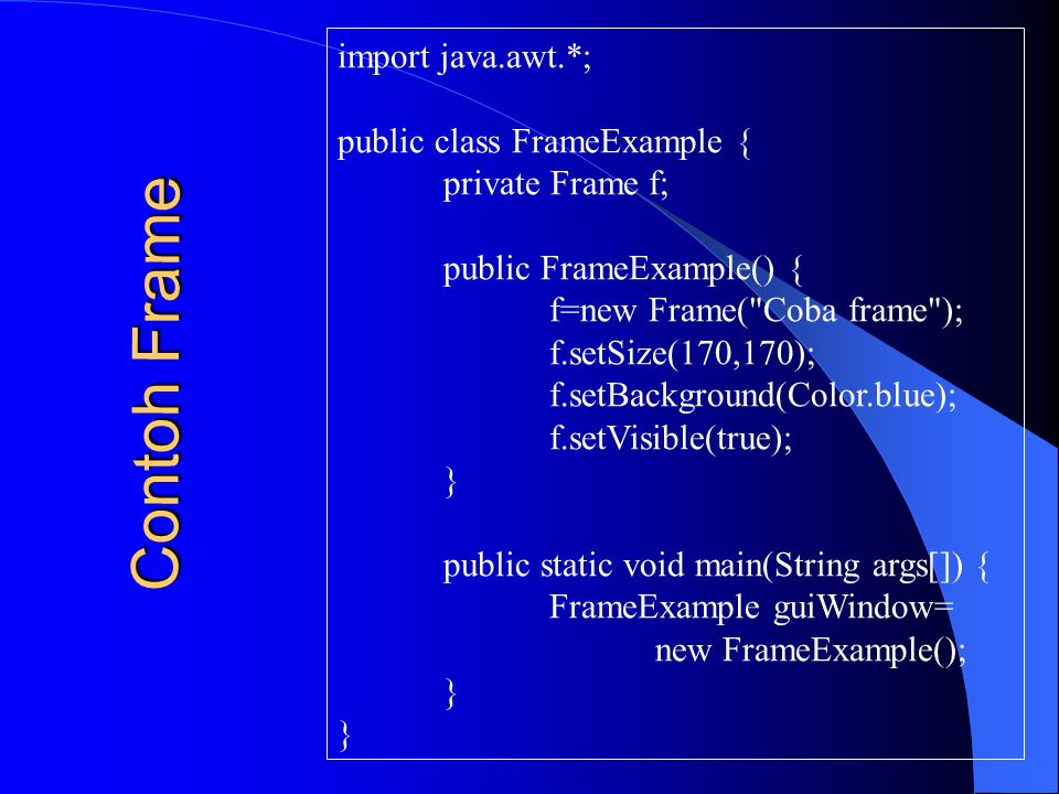 import java.awt.*; public class FrameExample { private Frame f; public FrameExample() { f=new Frame(