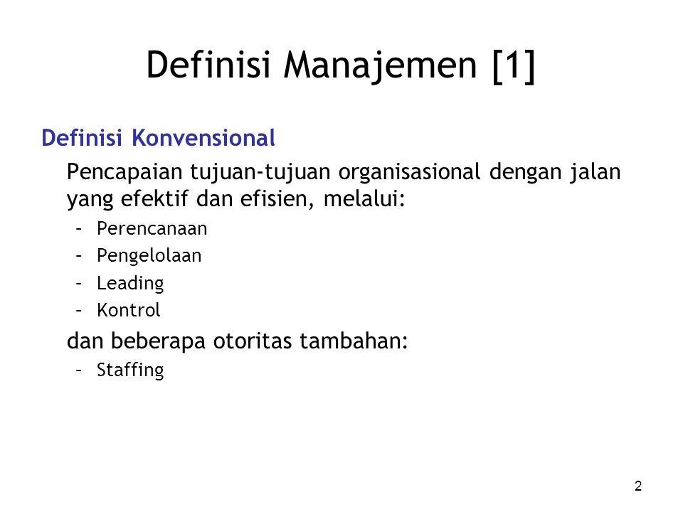 Definisi Manajemen [1] Definisi Konvensional Pencapaian tujuan-tujuan organisasional dengan jalan yang efektif dan efisien, melalui: –Perencanaan –Pengelolaan –Leading –Kontrol dan beberapa otoritas tambahan: –Staffing 2