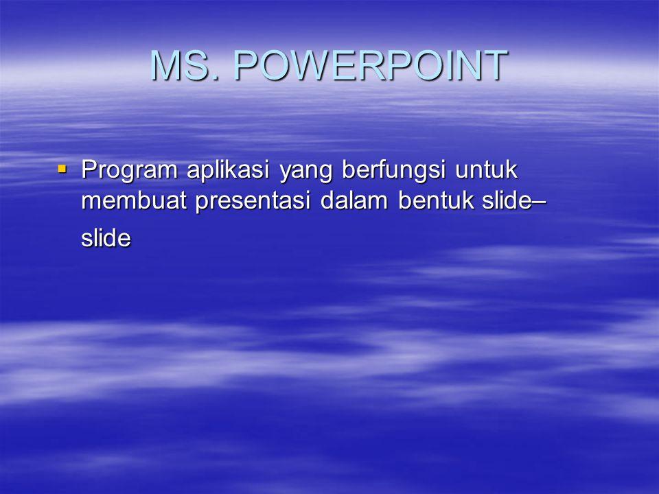 MS. POWERPOINT  Program aplikasi yang berfungsi untuk membuat presentasi dalam bentuk slide– slide