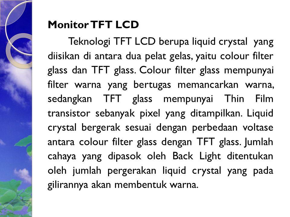 Monitor TFT LCD Teknologi TFT LCD berupa liquid crystal yang diisikan di antara dua pelat gelas, yaitu colour filter glass dan TFT glass.