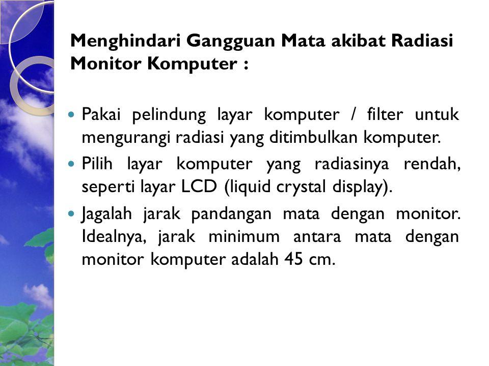 Menghindari Gangguan Mata akibat Radiasi Monitor Komputer : Pakai pelindung layar komputer / filter untuk mengurangi radiasi yang ditimbulkan komputer.