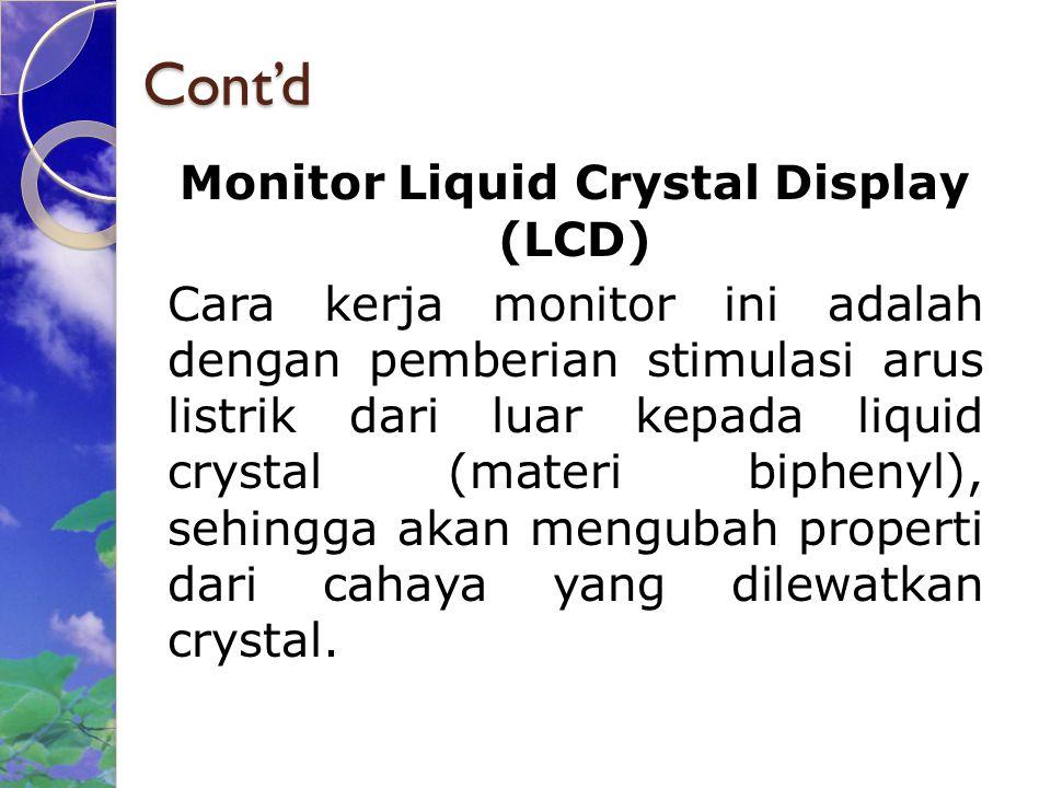 Cont'd Monitor Liquid Crystal Display (LCD) Cara kerja monitor ini adalah dengan pemberian stimulasi arus listrik dari luar kepada liquid crystal (materi biphenyl), sehingga akan mengubah properti dari cahaya yang dilewatkan crystal.