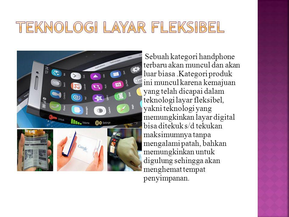 Sebuah kategori handphone terbaru akan muncul dan akan luar biasa.Kategori produk ini muncul karena kemajuan yang telah dicapai dalam teknologi layar