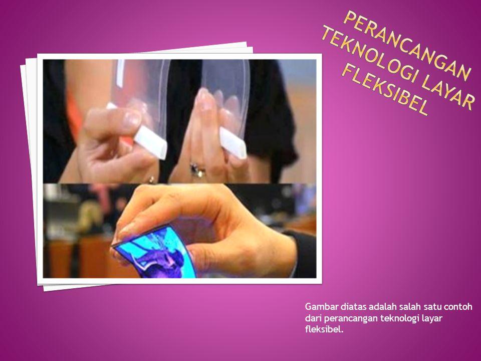 Gambar diatas adalah salah satu contoh dari perancangan teknologi layar fleksibel.