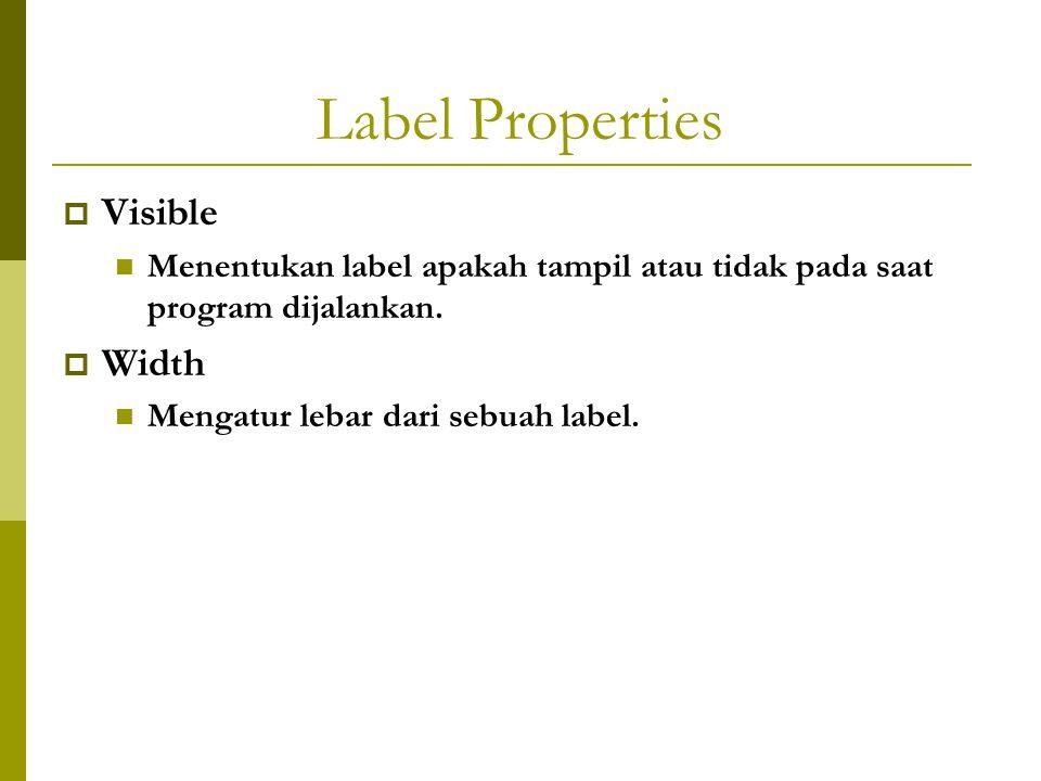 Label Properties  Visible Menentukan label apakah tampil atau tidak pada saat program dijalankan.  Width Mengatur lebar dari sebuah label.