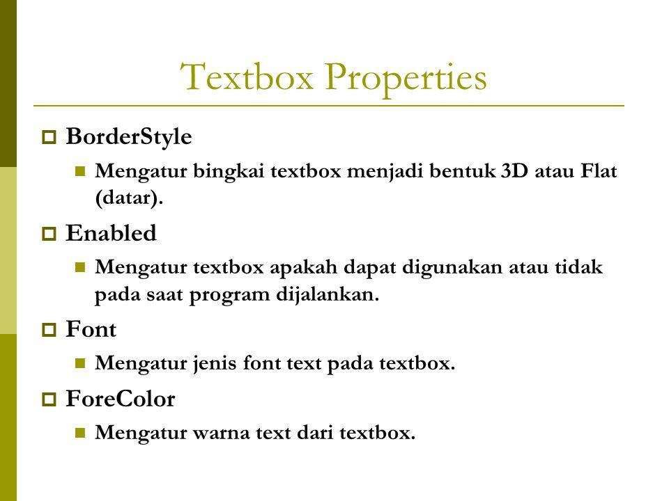 Textbox Properties  BorderStyle Mengatur bingkai textbox menjadi bentuk 3D atau Flat (datar).  Enabled Mengatur textbox apakah dapat digunakan atau