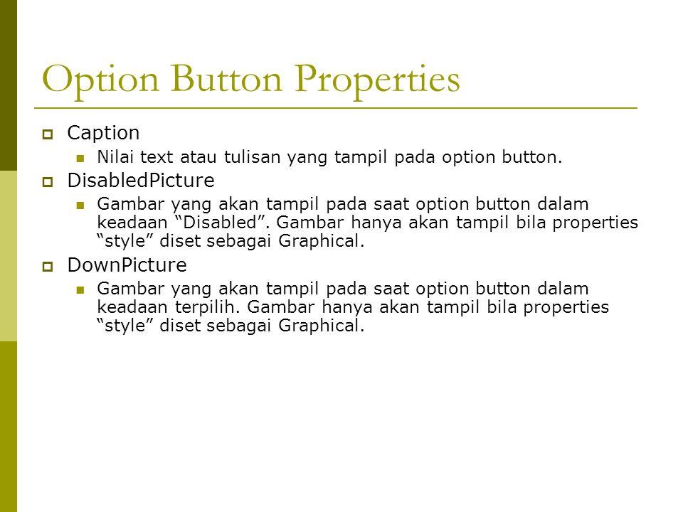 Option Button Properties  Caption Nilai text atau tulisan yang tampil pada option button.  DisabledPicture Gambar yang akan tampil pada saat option