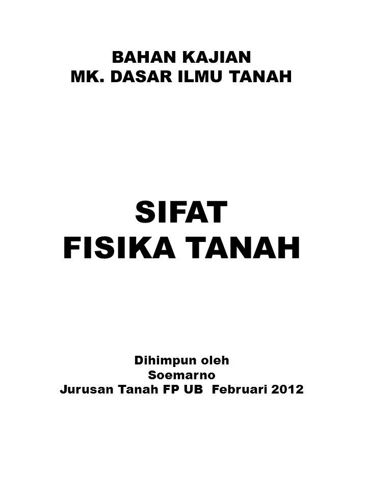 BAHAN KAJIAN MK. DASAR ILMU TANAH SIFAT FISIKA TANAH Dihimpun oleh Soemarno Jurusan Tanah FP UB Februari 2012