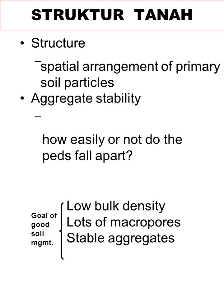 Structure – Aggregate stability – spatial arrangement of primary soil particles how easily or not do the peds fall apart.