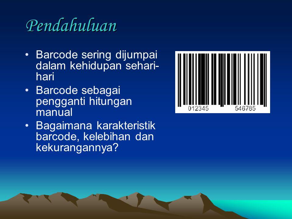 Pendahuluan Barcode sering dijumpai dalam kehidupan sehari- hari Barcode sebagai pengganti hitungan manual Bagaimana karakteristik barcode, kelebihan dan kekurangannya?
