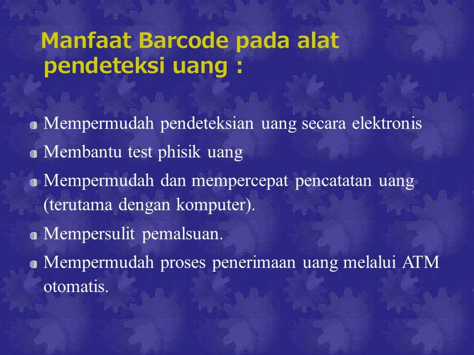 Manfaat Barcode pada alat pendeteksi uang : Mempermudah pendeteksian uang secara elektronis Membantu test phisik uang Mempermudah dan mempercepat pencatatan uang (terutama dengan komputer).