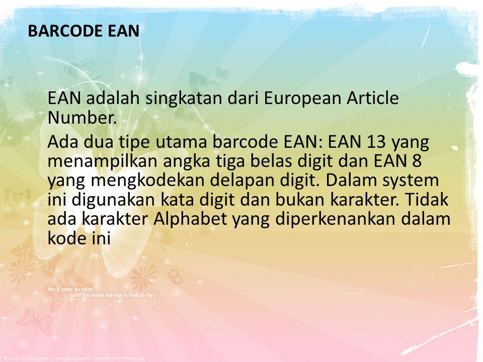 BARCODE EAN EAN adalah singkatan dari European Article Number. Ada dua tipe utama barcode EAN: EAN 13 yang menampilkan angka tiga belas digit dan EAN