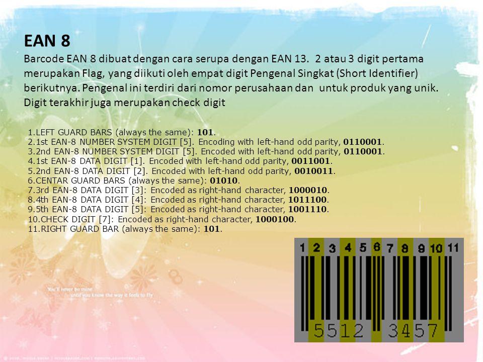 EAN 8 Barcode EAN 8 dibuat dengan cara serupa dengan EAN 13. 2 atau 3 digit pertama merupakan Flag, yang diikuti oleh empat digit Pengenal Singkat (Sh