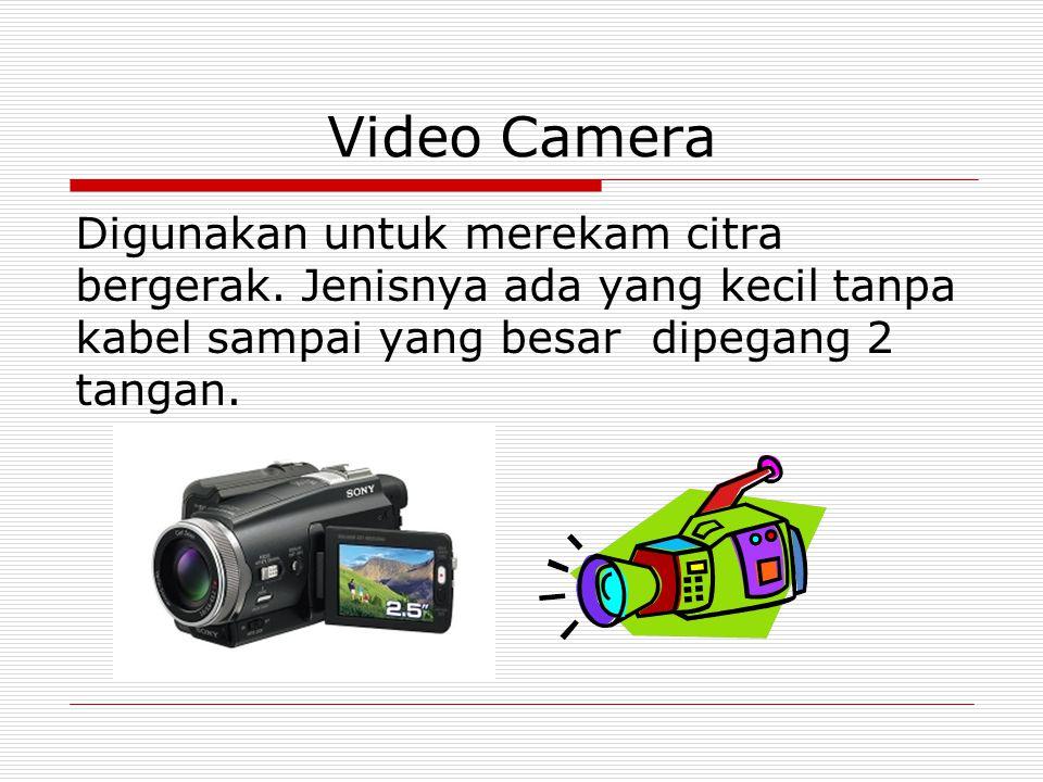 Video Camera Digunakan untuk merekam citra bergerak. Jenisnya ada yang kecil tanpa kabel sampai yang besar dipegang 2 tangan.