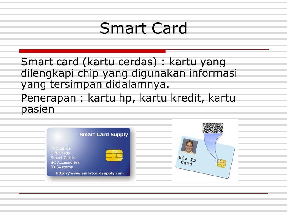 Smart Card Smart card (kartu cerdas) : kartu yang dilengkapi chip yang digunakan informasi yang tersimpan didalamnya. Penerapan : kartu hp, kartu kred