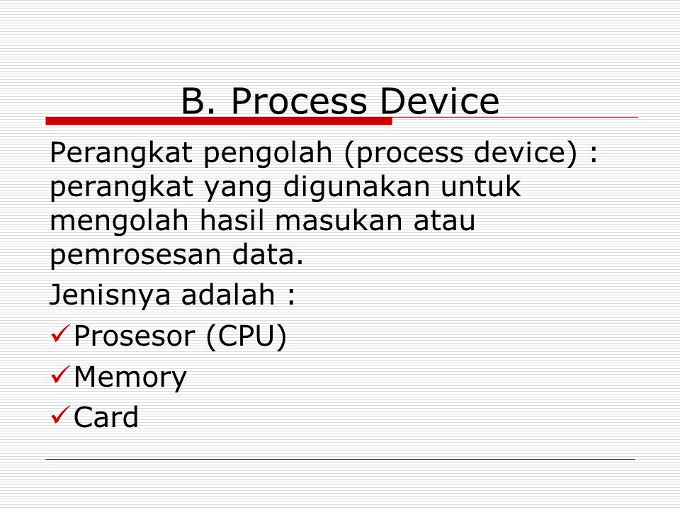 B. Process Device Perangkat pengolah (process device) : perangkat yang digunakan untuk mengolah hasil masukan atau pemrosesan data. Jenisnya adalah :