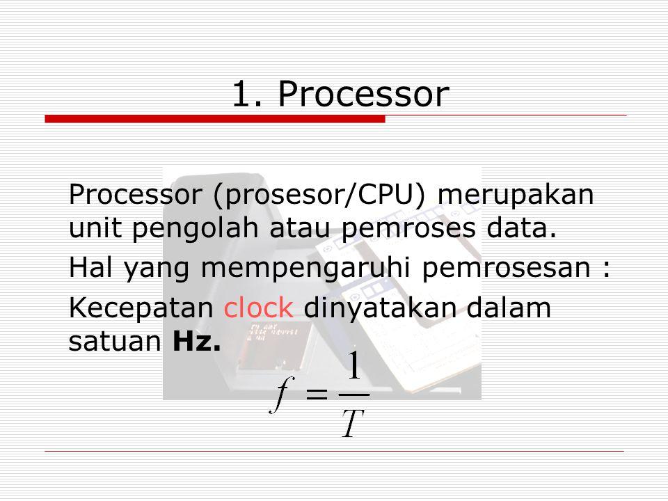 1. Processor Processor (prosesor/CPU) merupakan unit pengolah atau pemroses data. Hal yang mempengaruhi pemrosesan : Kecepatan clock dinyatakan dalam