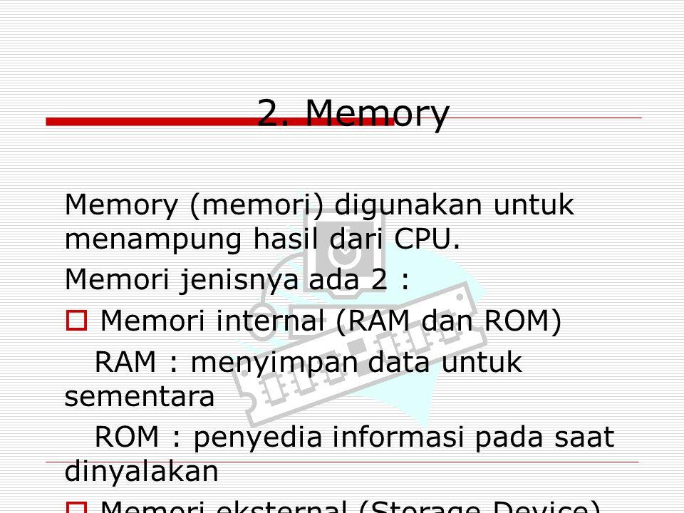 2. Memory Memory (memori) digunakan untuk menampung hasil dari CPU. Memori jenisnya ada 2 :  Memori internal (RAM dan ROM) RAM : menyimpan data untuk