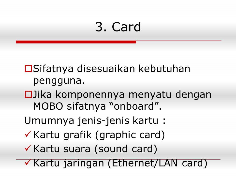 """3. Card  Sifatnya disesuaikan kebutuhan pengguna.  Jika komponennya menyatu dengan MOBO sifatnya """"onboard"""". Umumnya jenis-jenis kartu : Kartu grafik"""