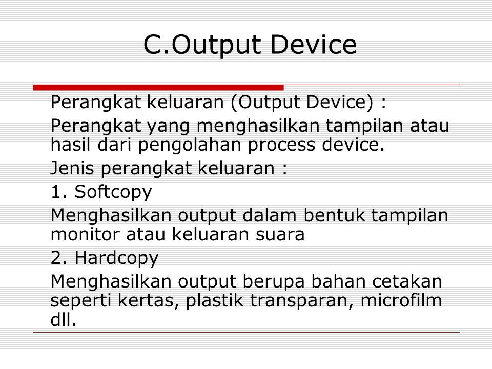 C.Output Device Perangkat keluaran (Output Device) : Perangkat yang menghasilkan tampilan atau hasil dari pengolahan process device. Jenis perangkat k