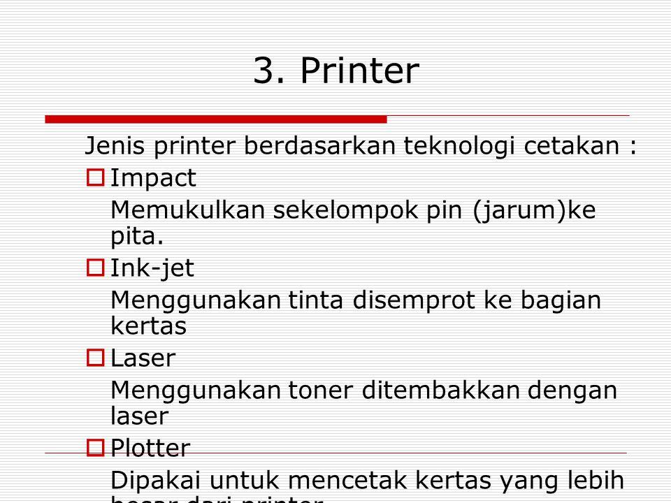 3. Printer Jenis printer berdasarkan teknologi cetakan :  Impact Memukulkan sekelompok pin (jarum)ke pita.  Ink-jet Menggunakan tinta disemprot ke b