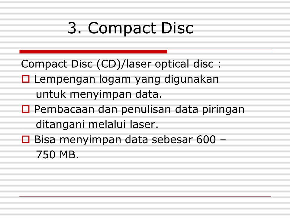 3. Compact Disc Compact Disc (CD)/laser optical disc :  Lempengan logam yang digunakan untuk menyimpan data.  Pembacaan dan penulisan data piringan