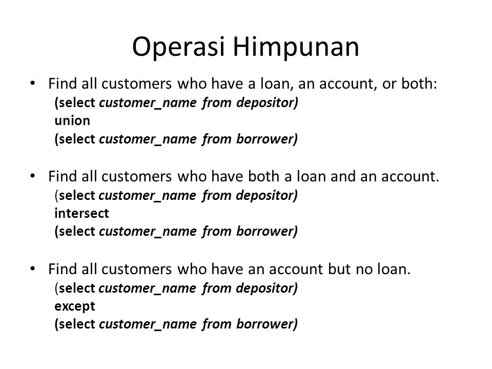 Operasi Himpunan Find all customers who have a loan, an account, or both: (select customer_name from depositor) union (select customer_name from borrower) Find all customers who have both a loan and an account.