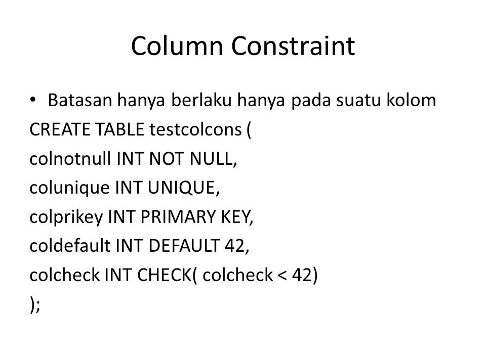 Column Constraint Batasan hanya berlaku hanya pada suatu kolom CREATE TABLE testcolcons ( colnotnull INT NOT NULL, colunique INT UNIQUE, colprikey INT PRIMARY KEY, coldefault INT DEFAULT 42, colcheck INT CHECK( colcheck < 42) );