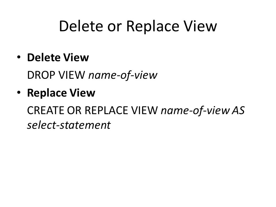 Delete or Replace View Delete View DROP VIEW name-of-view Replace View CREATE OR REPLACE VIEW name-of-view AS select-statement