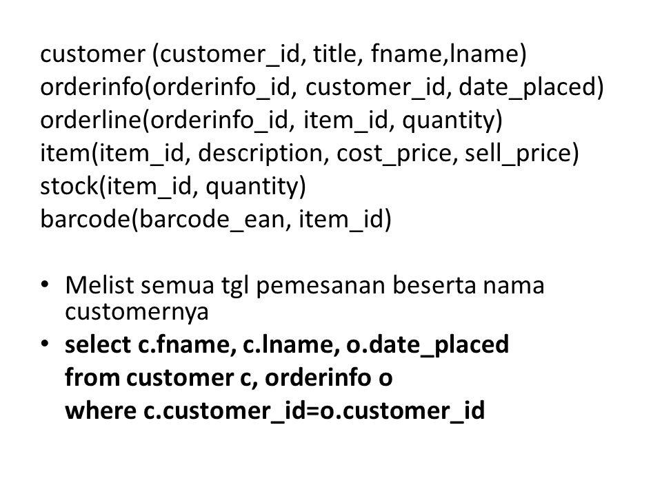 customer (customer_id, title, fname,lname) orderinfo(orderinfo_id, customer_id, date_placed) orderline(orderinfo_id, item_id, quantity) item(item_id, description, cost_price, sell_price) stock(item_id, quantity) barcode(barcode_ean, item_id) Melist semua tgl pemesanan beserta nama customernya select c.fname, c.lname, o.date_placed from customer c, orderinfo o where c.customer_id=o.customer_id