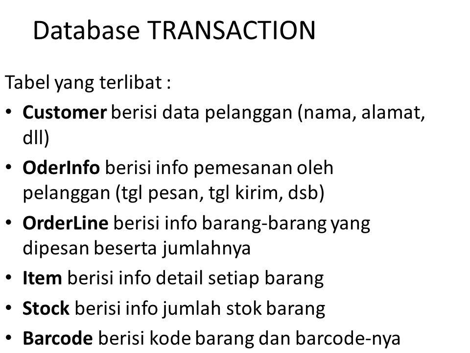 Database TRANSACTION Tabel yang terlibat : Customer berisi data pelanggan (nama, alamat, dll) OderInfo berisi info pemesanan oleh pelanggan (tgl pesan, tgl kirim, dsb) OrderLine berisi info barang-barang yang dipesan beserta jumlahnya Item berisi info detail setiap barang Stock berisi info jumlah stok barang Barcode berisi kode barang dan barcode-nya