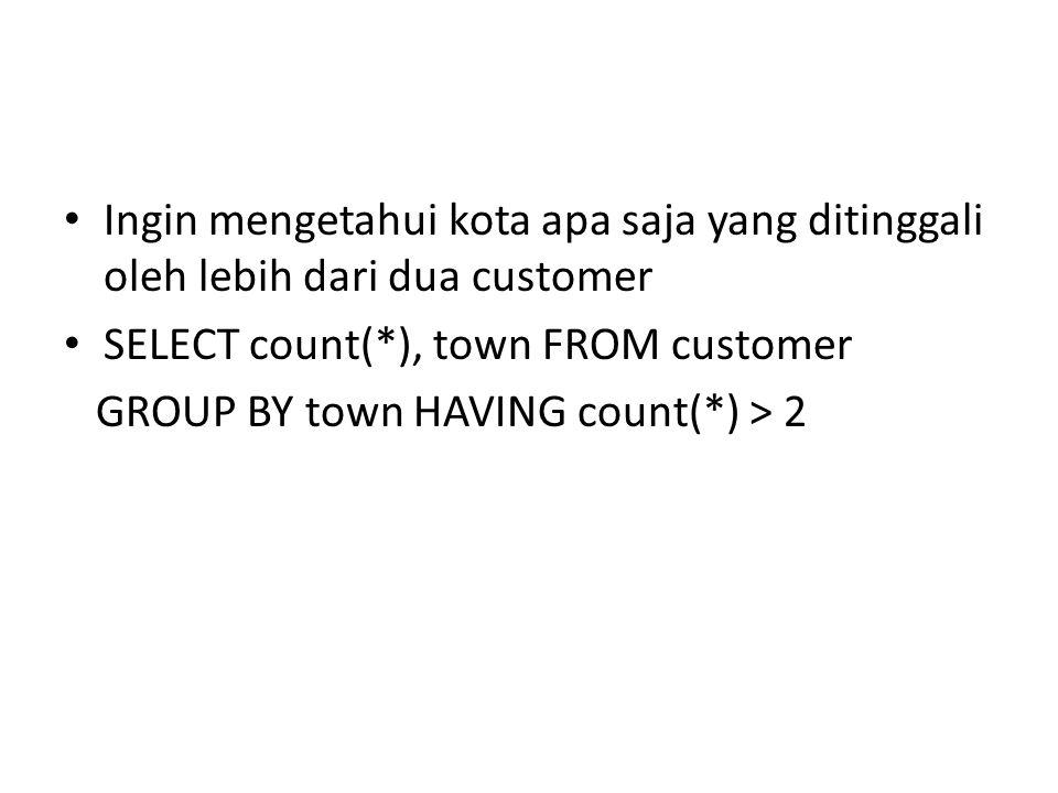 Ingin mengetahui kota apa saja yang ditinggali oleh lebih dari dua customer SELECT count(*), town FROM customer GROUP BY town HAVING count(*) > 2