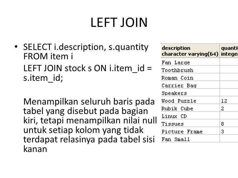 RIGHT JOIN SELECT i.description, s.quantity FROM item i RIGHT JOIN stock s ON i.item_id = s.item_id; Menampilkan seluruh baris pada tabel yang disebut pada bagian kanan, tetapi menampilkan nilai null untuk setiap kolom yang tidak terdapat relasinya pada tabel sisi kiri