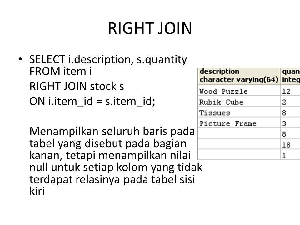 INNER JOIN Menampilkan hanya baris yang cocok dengan kondisi pencarian SELECT i.description, s.quantity FROM item i INNER JOIN stock s ON i.item_id = s.item_id; Bisa juga dengan ditulis JOIN saja Hasilnya sama dengan statement SELECT i.description, s.quantity FROM item i, stock s where i.item_id = s.item_id;