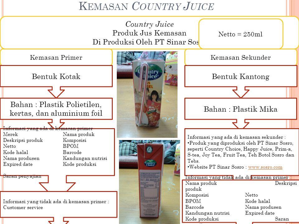 K EMASAN C OUNTRY J UICE Country Juice Produk Jus Kemasan Di Produksi Oleh PT Sinar Sosro Netto = 250ml Kemasan Primer Bentuk Kotak Bahan : Plastik Polietilen, kertas, dan aluminium foil Informasi yang ada di kemasan primer MerekNama produk Deskripsi produkKomposisi NettoBPOM Kode halalBarcode Nama produsenKandungan nutrisi Expired dateKode produksi Saran penyajian Informasi yang tidak ada di kemasan primer : Customer service Kemasan Sekunder Bentuk Kantong Bahan : Plastik Mika Informasi yang ada di kemasan sekunder : Produk yang diproduksi oleh PT Sinar Sosro, seperti Country Choice, Happy Juice, Prim-a, S-tea, Joy Tea, Fruit Tea, Teh Botol Sosro dan Tebs.