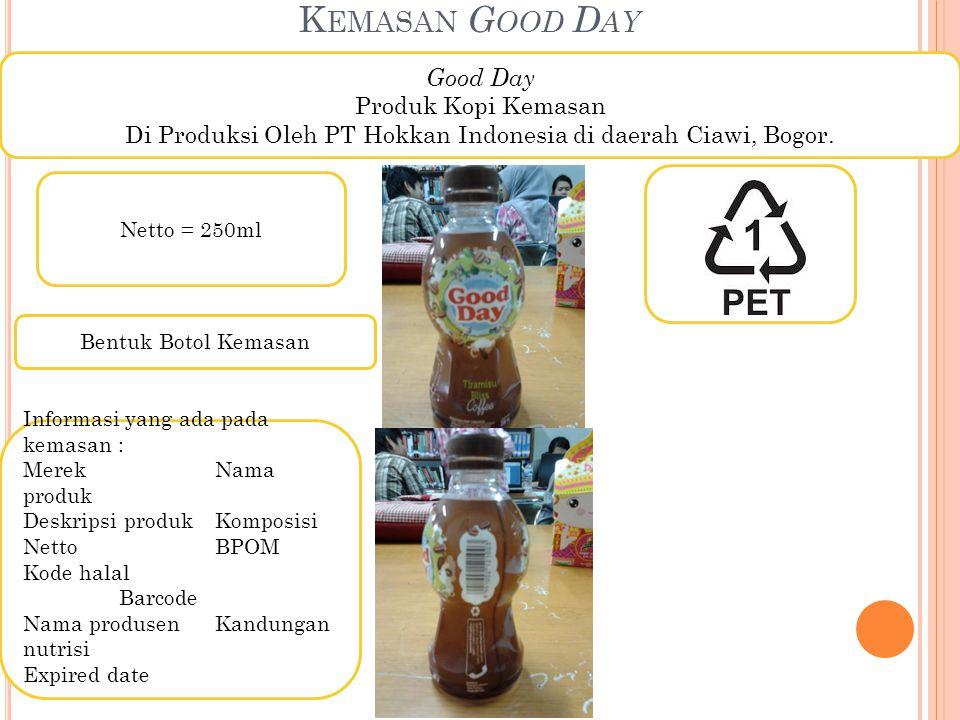 K EMASAN G OOD D AY Good Day Produk Kopi Kemasan Di Produksi Oleh PT Hokkan Indonesia di daerah Ciawi, Bogor. Netto = 250ml Bentuk Botol Kemasan Infor