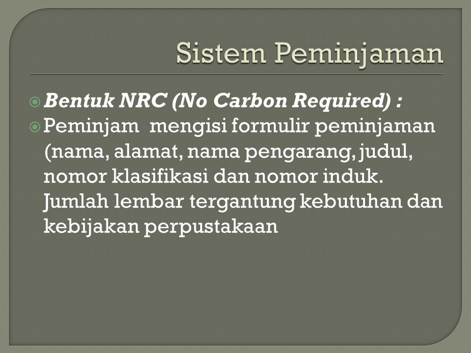  Bentuk NRC (No Carbon Required) :  Peminjam mengisi formulir peminjaman (nama, alamat, nama pengarang, judul, nomor klasifikasi dan nomor induk. Ju