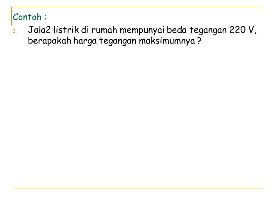 Contoh : 1. Jala2 listrik di rumah mempunyai beda tegangan 220 V, berapakah harga tegangan maksimumnya ?