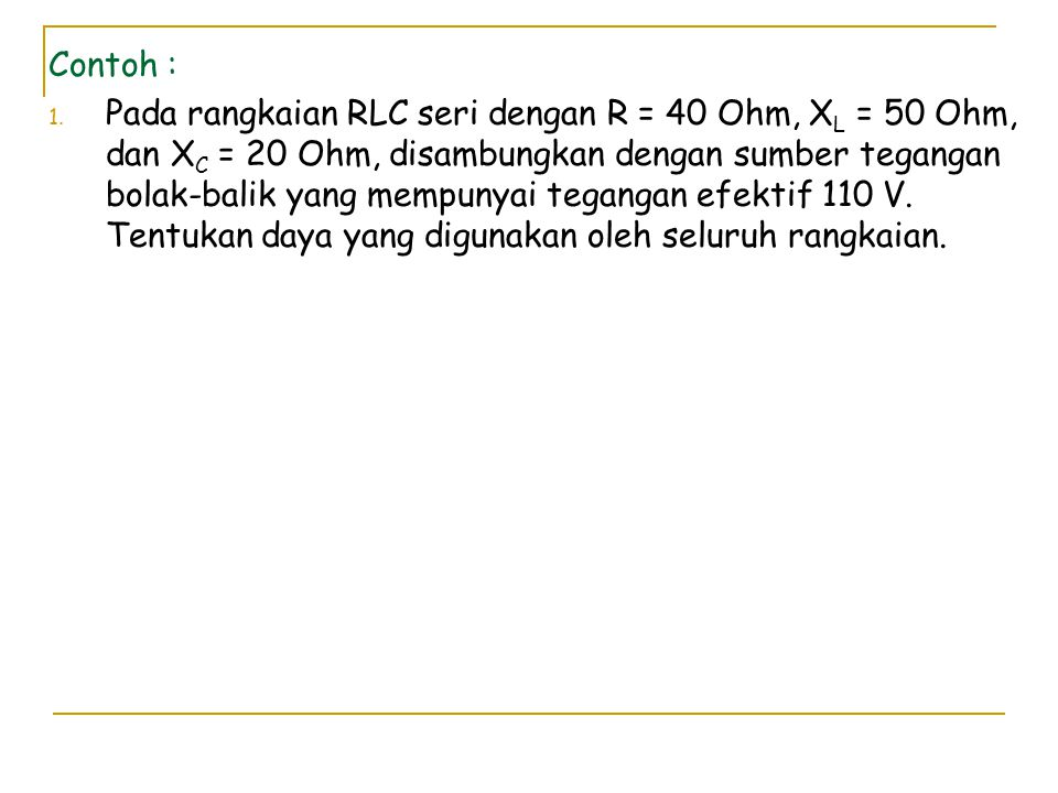 Contoh : 1. Pada rangkaian RLC seri dengan R = 40 Ohm, X L = 50 Ohm, dan X C = 20 Ohm, disambungkan dengan sumber tegangan bolak-balik yang mempunyai