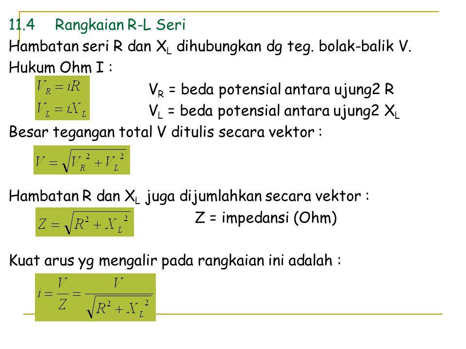 11.4Rangkaian R-L Seri Hambatan seri R dan X L dihubungkan dg teg. bolak-balik V. Hukum Ohm I : V R = beda potensial antara ujung2 R V L = beda potens
