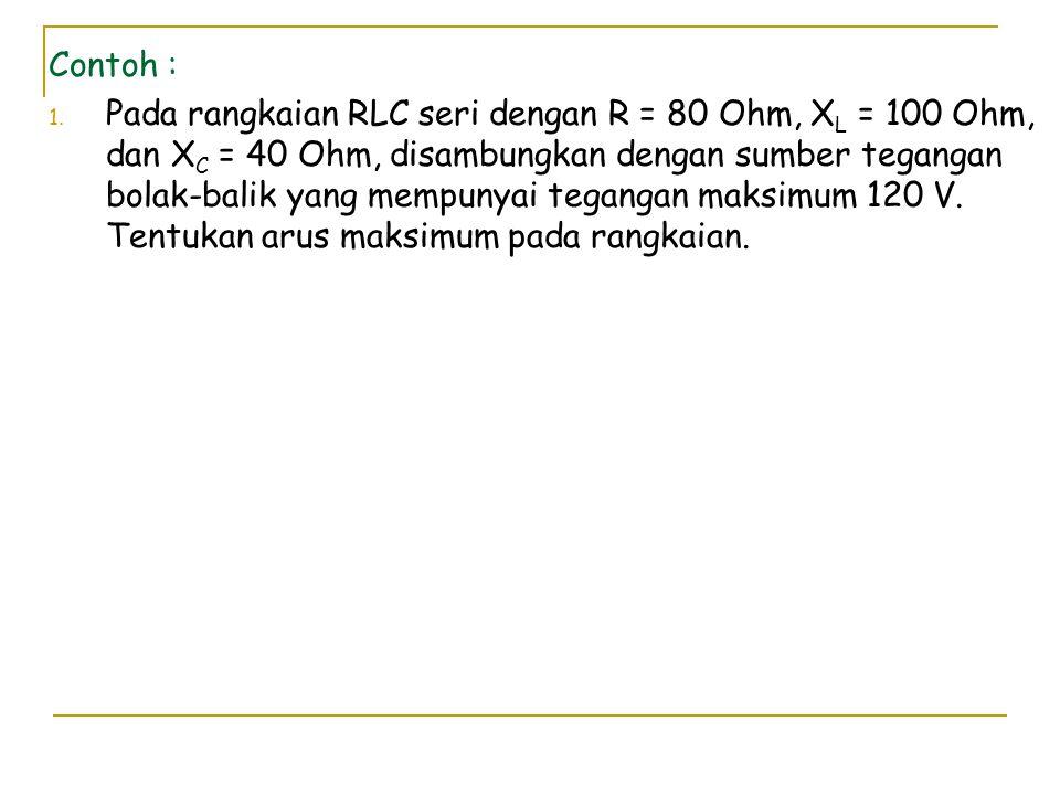 Contoh : 1. Pada rangkaian RLC seri dengan R = 80 Ohm, X L = 100 Ohm, dan X C = 40 Ohm, disambungkan dengan sumber tegangan bolak-balik yang mempunyai