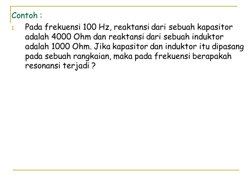 Contoh : 1. Pada frekuensi 100 Hz, reaktansi dari sebuah kapasitor adalah 4000 Ohm dan reaktansi dari sebuah induktor adalah 1000 Ohm. Jika kapasitor