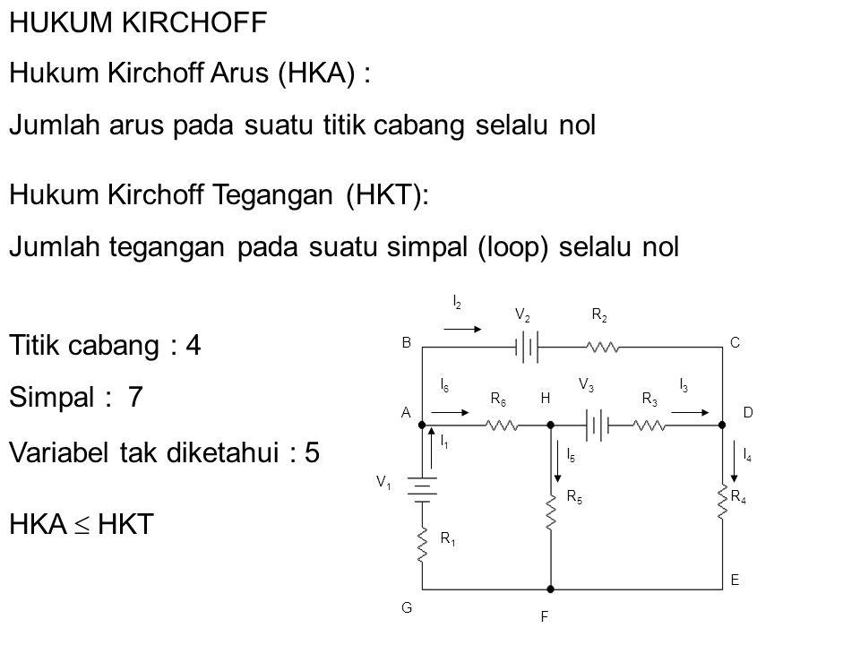HUKUM KIRCHOFF Hukum Kirchoff Arus (HKA) : Jumlah arus pada suatu titik cabang selalu nol Hukum Kirchoff Tegangan (HKT): Jumlah tegangan pada suatu si