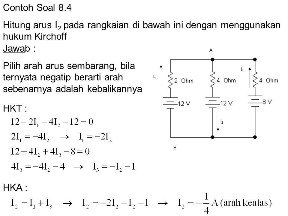 Contoh Soal 8.4 Hitung arus I 2 pada rangkaian di bawah ini dengan menggunakan hukum Kirchoff A I3I3 I 1 I 2 B Jawab : Pilih arah arus sembarang, bila