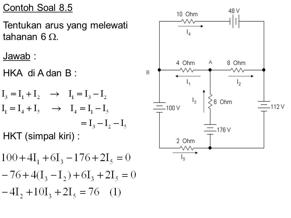 I5I5 I4I4 I1I1 I2I2 I3I3 A B Contoh Soal 8.5 Tentukan arus yang melewati tahanan 6 . Jawab : HKA di A dan B : HKT (simpal kiri) :