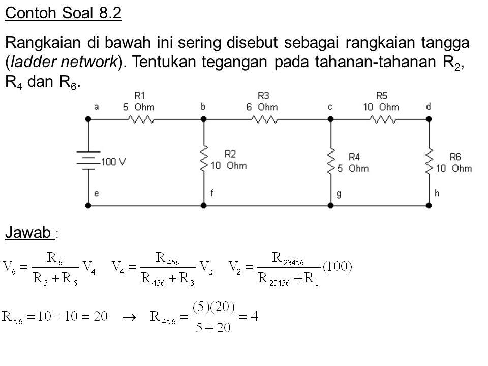 Contoh Soal 8.2 Rangkaian di bawah ini sering disebut sebagai rangkaian tangga (ladder network). Tentukan tegangan pada tahanan-tahanan R 2, R 4 dan R