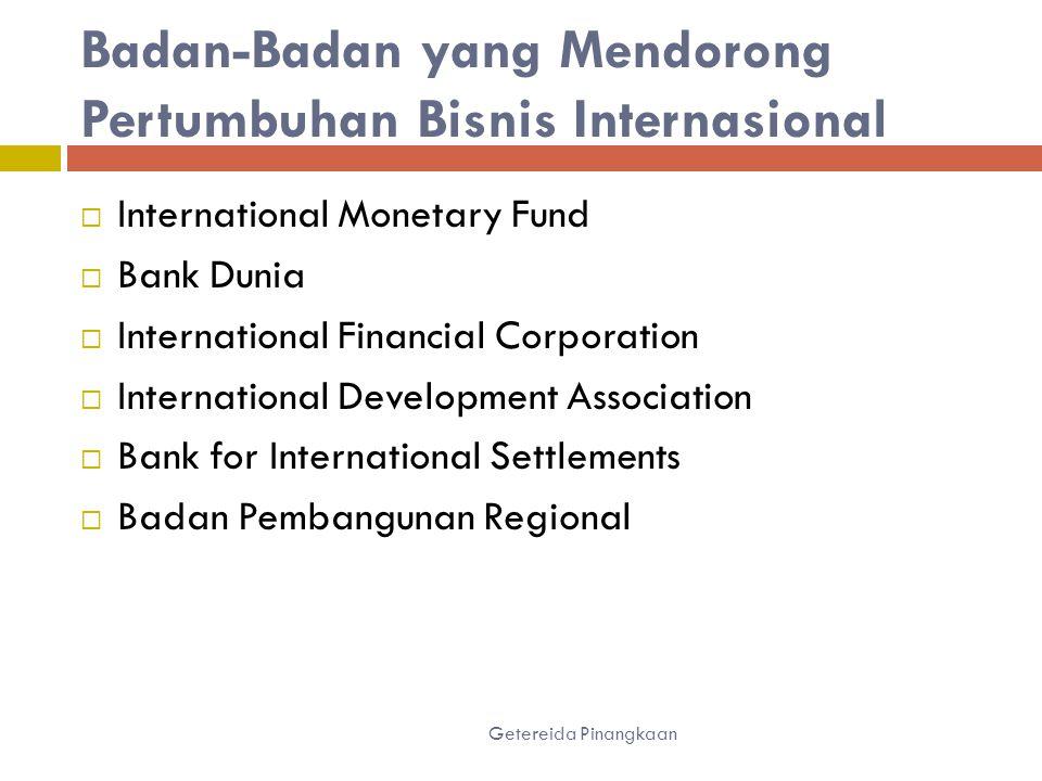 Badan-Badan yang Mendorong Pertumbuhan Bisnis Internasional  International Monetary Fund  Bank Dunia  International Financial Corporation  International Development Association  Bank for International Settlements  Badan Pembangunan Regional Getereida Pinangkaan