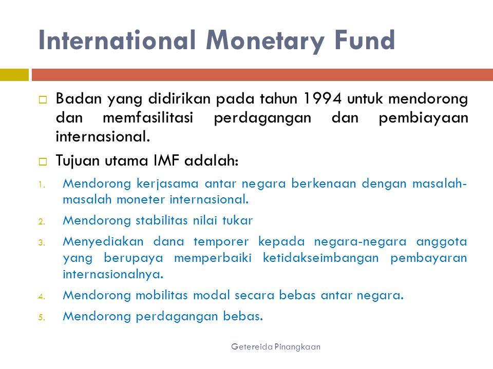 International Monetary Fund Getereida Pinangkaan  Badan yang didirikan pada tahun 1994 untuk mendorong dan memfasilitasi perdagangan dan pembiayaan internasional.